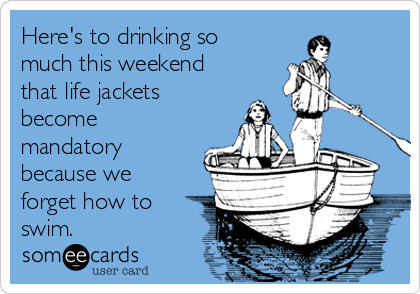 Here's to drinking so much this weekend that life jackets become mandatory because we forget how to swim.