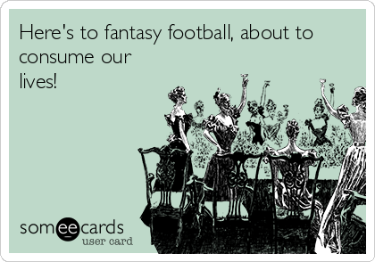 Here's to fantasy football, about to consume our lives!