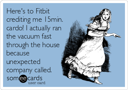Here's to Fitbit crediting me 15min. cardo! I actually ran the vacuum fast through the house because unexpected company called.
