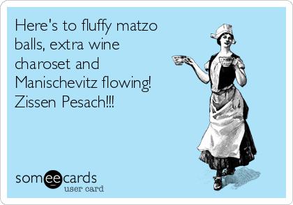 Here's to fluffy matzo balls, extra wine charoset and Manischevitz flowing! Zissen Pesach!!!