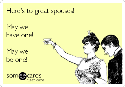 Here's to great spouses!  May we have one!  May we          be one!