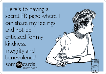 Here's to having a secret FB page where I can share my feelings and not be criticized for my kindness, integrity and benevolence!