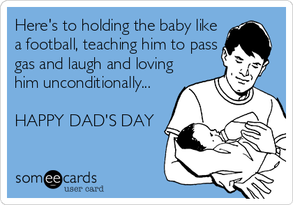 Here's to holding the baby like a football, teaching him to pass gas and laugh and loving him unconditionally...  HAPPY DAD'S DAY