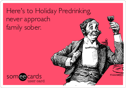 Here's to Holiday Predrinking, never approach family sober.