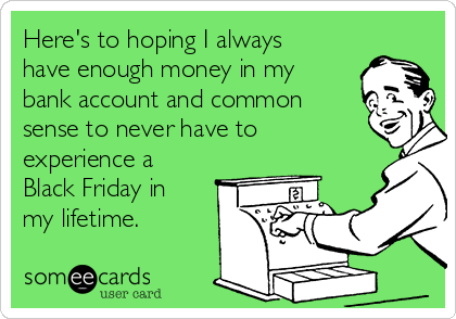 Here's to hoping I always have enough money in my bank account and common sense to never have to experience a Black Friday in my lifetime.