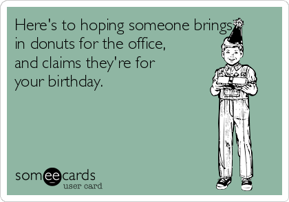 Here's to hoping someone brings in donuts for the office, and claims they're for your birthday.