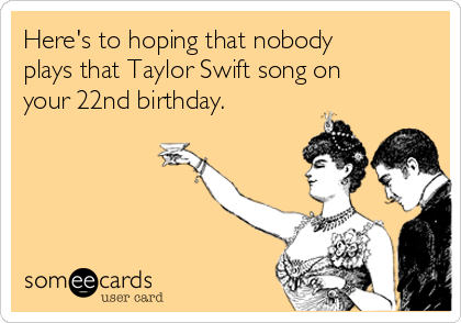Heres To Hoping That Nobody Plays That Taylor Swift Song On Your