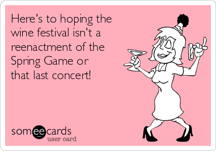 Here's to hoping the wine festival isn't a reenactment of the Spring Game or that last concert!