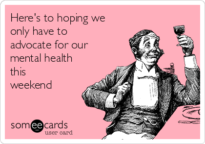 Here's to hoping we only have to advocate for our mental health this weekend