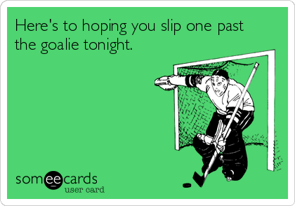 Here's to hoping you slip one past the goalie tonight.