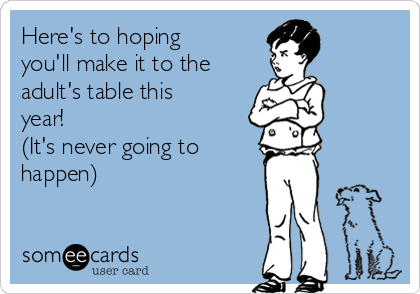 Here's to hoping you'll make it to the adult's table this year! (It's never going to  happen)