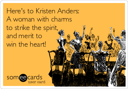 Here's to Kristen Anders:   A woman with charms to strike the spirit, and merit to win the heart!