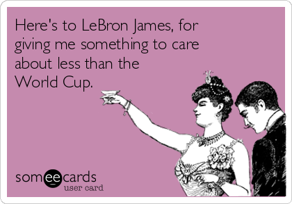 Here's to LeBron James, for giving me something to care about less than the World Cup.
