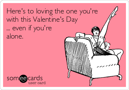 Here's to loving the one you're with this Valentine's Day ... even if you're alone.