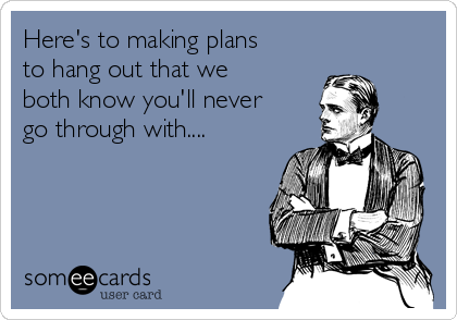 Here's to making plans to hang out that we both know you'll never go through with....