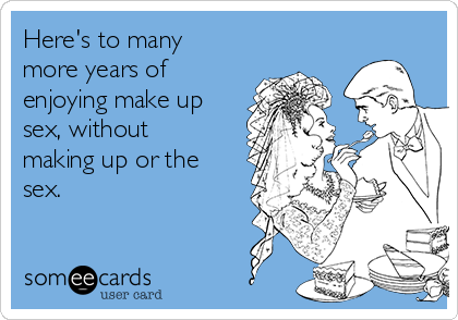 Here's to many more years of enjoying make up sex, without making up or the sex.