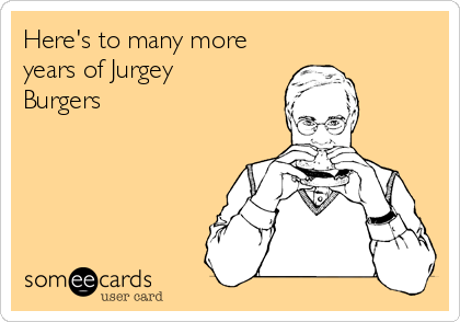 Here's to many more years of Jurgey Burgers