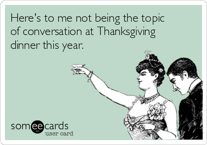 Here's to me not being the topic of conversation at Thanksgiving dinner this year.