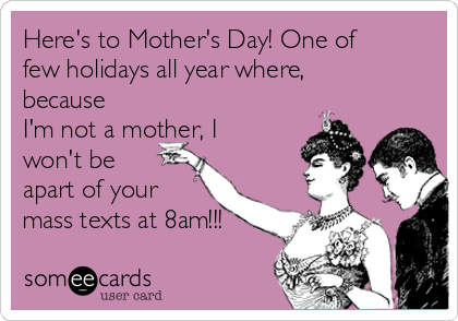 Here's to Mother's Day! One of few holidays all year where, because I'm not a mother, I won't be apart of your mass texts at 8am!!!