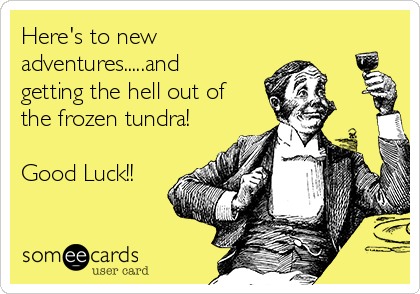 Here's to new adventures.....and getting the hell out of the frozen tundra!  Good Luck!!