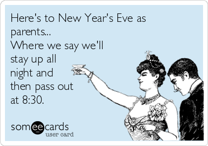 Here's to New Year's Eve as parents...  Where we say we'll stay up all night and then pass out at 8:30.