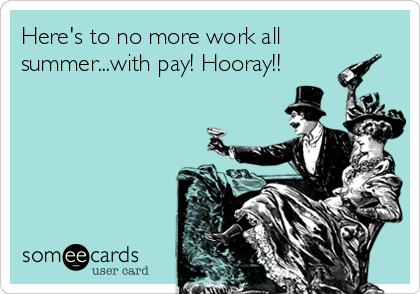Here's to no more work all summer...with pay! Hooray!!
