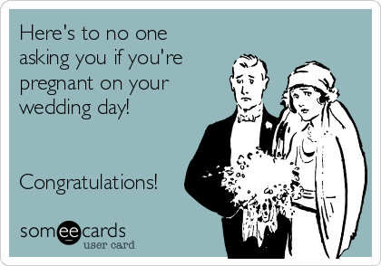 Here's to no one asking you if you're pregnant on your wedding day!   Congratulations!