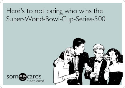 Here's to not caring who wins the Super-World-Bowl-Cup-Series-500.