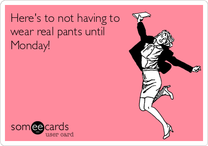 Here's to not having to wear real pants until Monday!