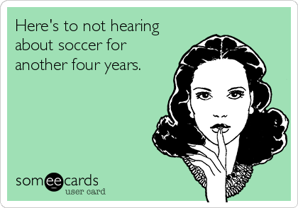 Here's to not hearing about soccer for another four years.