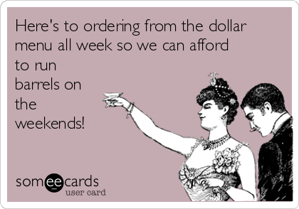 Here's to ordering from the dollar menu all week so we can afford to run barrels on the weekends!