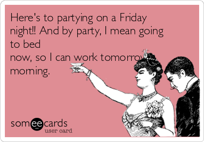 Here's to partying on a Friday night!! And by party, I mean going to bed now, so I can work tomorrow morning.