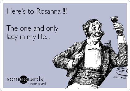 Here's to Rosanna !!!  The one and only lady in my life...
