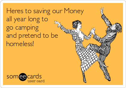 Heres to saving our Money all year long to go camping and pretend to be homeless!