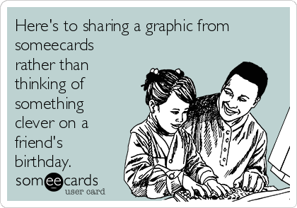Here's to sharing a graphic from someecards rather than thinking of something clever on a friend's birthday.