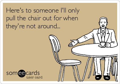 Here's to someone I'll only pull the chair out for when they're not around...