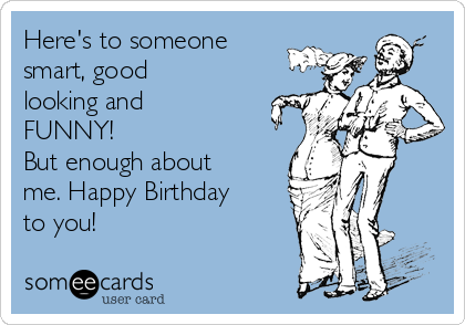 Here's to someone smart, good looking and FUNNY!  But enough about me. Happy Birthday to you!