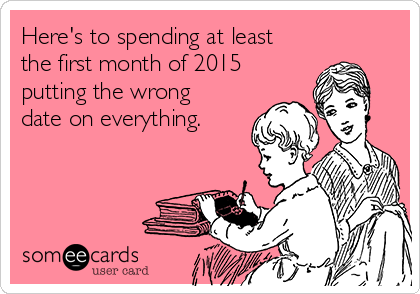 Here's to spending at least the first month of 2015 putting the wrong date on everything.