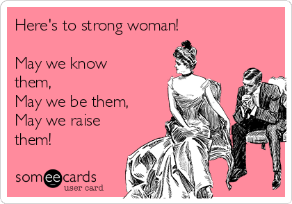 Here's to strong woman!   May we know them, May we be them, May we raise them!
