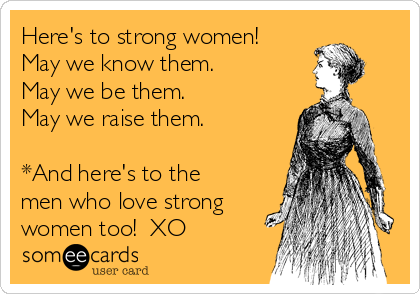 Here's to strong women! May we know them. May we be them. May we raise them.  *And here's to the men who love strong women too!  XO