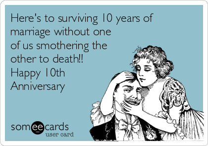 Here's to surviving 10 years of marriage without one of us smothering the other to death!! Happy 10th Anniversary