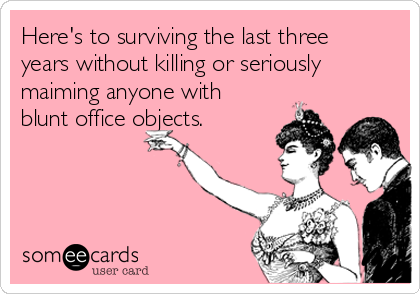 Here's to surviving the last three years without killing or seriously maiming anyone with blunt office objects.