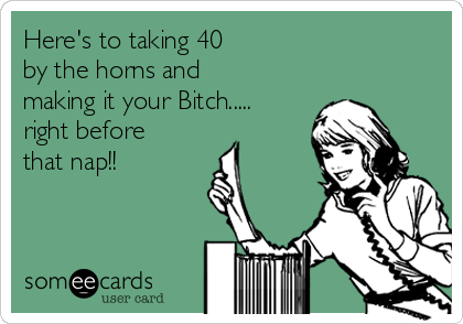 Here's to taking 40  by the horns and making it your Bitch..... right before that nap!!