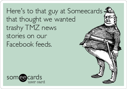 Here's to that guy at Someecards that thought we wanted trashy TMZ news stories on our Facebook feeds.