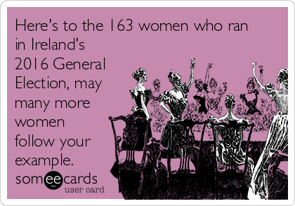 Here's to the 163 women who ran in Ireland's 2016 General Election, may many more women follow your example.