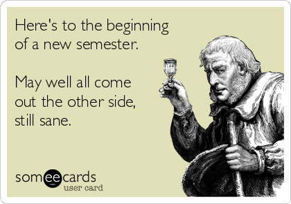 Here's to the beginning of a new semester.  May well all come out the other side, still sane.