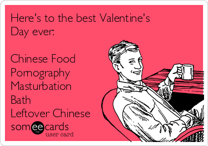 Here's to the best Valentine's Day ever:  Chinese Food Pornography Masturbation Bath Leftover Chinese