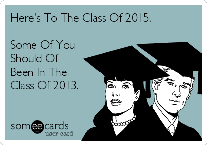 Here's To The Class Of 2015.  Some Of You Should Of Been In The Class Of 2013.