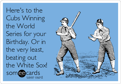 Here's to the Cubs Winning the World Series for your  Birthday. Or in the very least, beating out the White Sox!