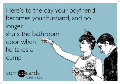 Here's to the day your boyfriend becomes your husband, and no longer shuts the bathroom door when he takes a dump.